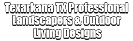Texarkana TX Professional Landscapers & Outdoor Living Designs Logo-We offer Landscape Design, Outdoor Patios & Pergolas, Outdoor Living Spaces, Stonescapes, Residential & Commercial Landscaping, Irrigation Installation & Repairs, Drainage Systems, Landscape Lighting, Outdoor Living Spaces, Tree Service, Lawn Service, and more.